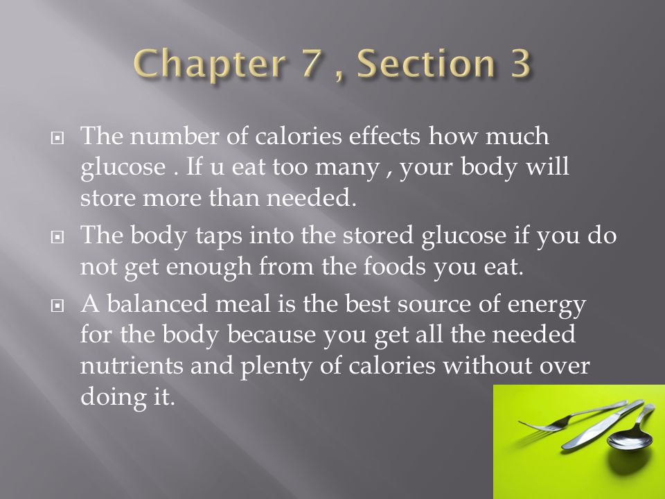 Chapter 7 , Section 3 The number of calories effects how much glucose . If u eat too many , your body will store more than needed.