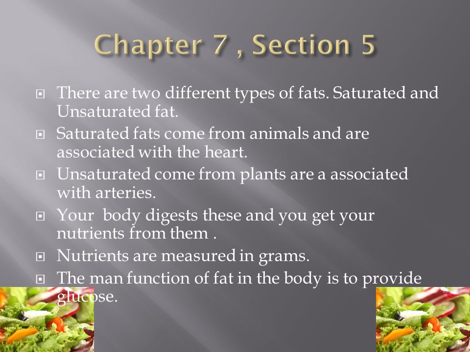 Chapter 7 , Section 5 There are two different types of fats. Saturated and Unsaturated fat.