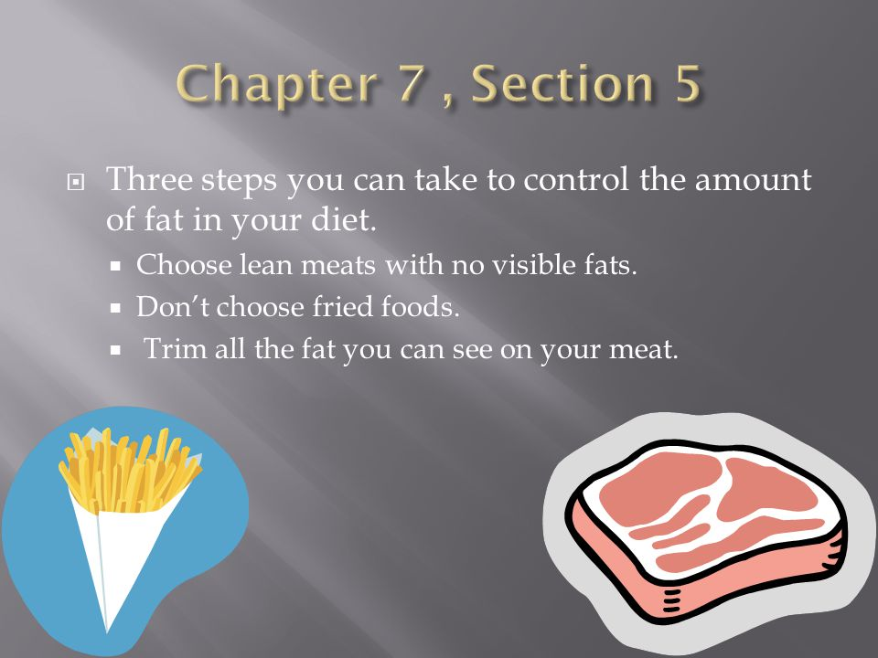 Chapter 7 , Section 5 Three steps you can take to control the amount of fat in your diet. Choose lean meats with no visible fats.