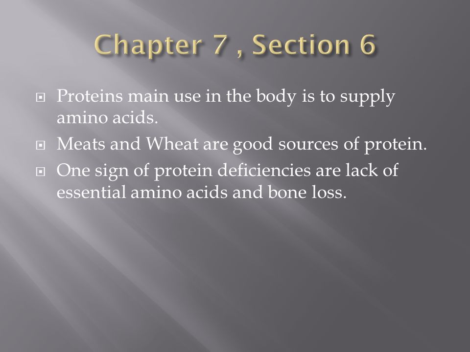 Chapter 7 , Section 6 Proteins main use in the body is to supply amino acids. Meats and Wheat are good sources of protein.