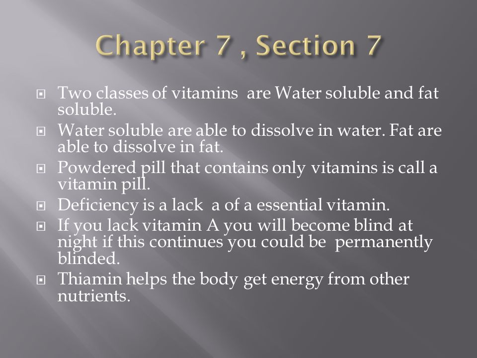 Chapter 7 , Section 7 Two classes of vitamins are Water soluble and fat soluble.