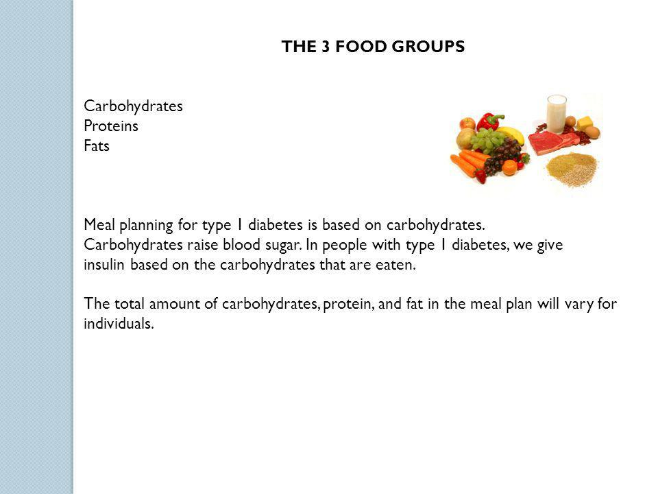 THE 3 FOOD GROUPS Carbohydrates. Proteins. Fats. Meal planning for type 1 diabetes is based on carbohydrates.
