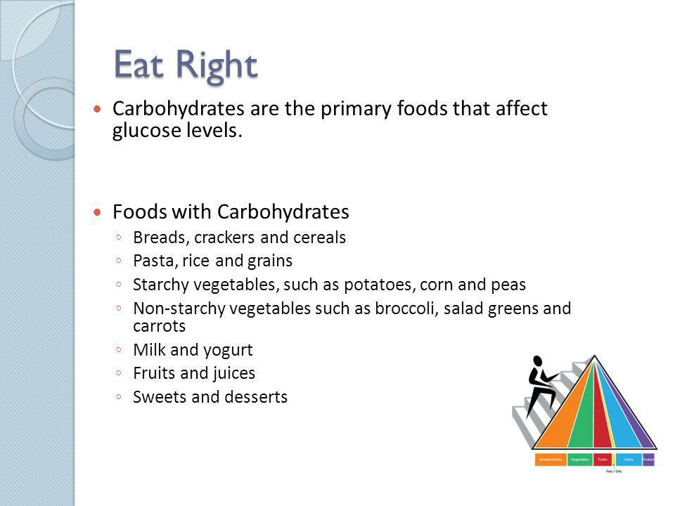 Eat Right Carbohydrates are the primary foods that affect glucose levels. Foods with Carbohydrates.