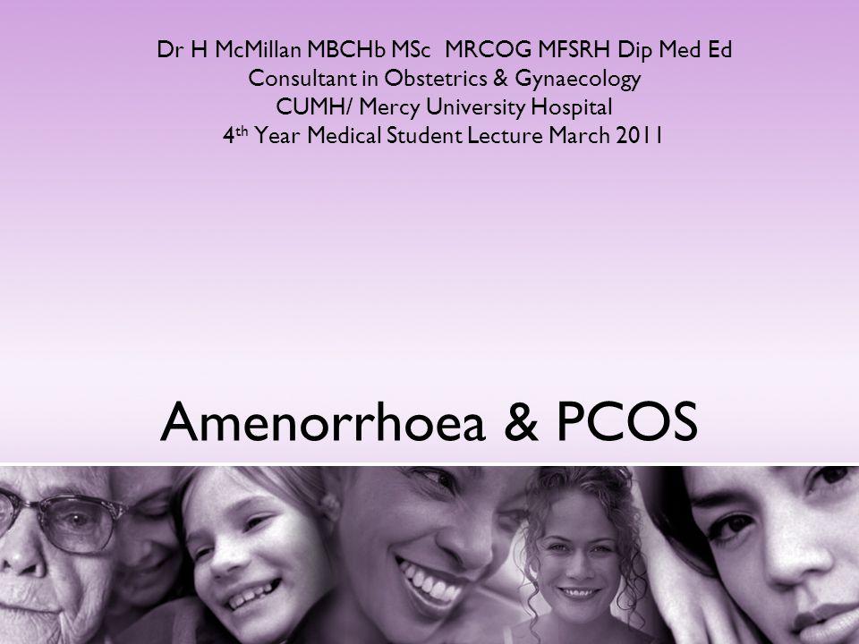 Amenorrhoea & PCOS Dr H McMillan MBCHb MSc MRCOG MFSRH Dip Med Ed