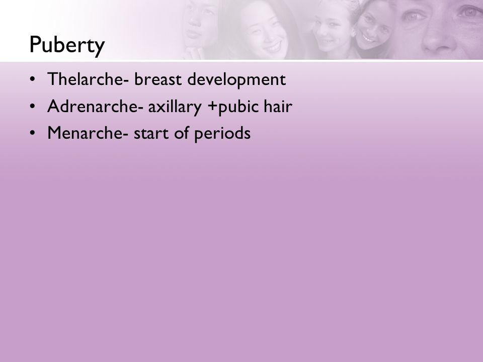 Puberty Thelarche- breast development Adrenarche- axillary +pubic hair