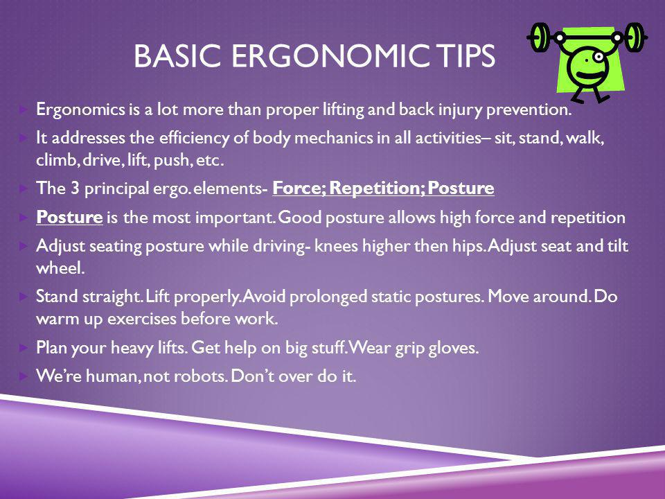 Basic Ergonomic Tips Ergonomics is a lot more than proper lifting and back injury prevention.