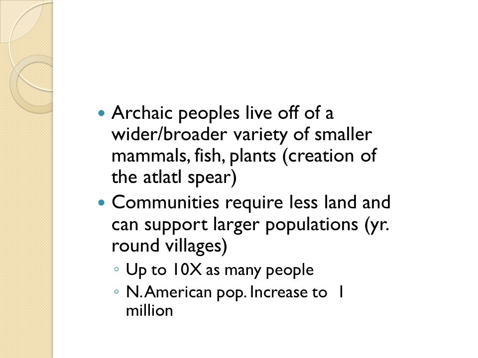 Archaic peoples live off of a wider/broader variety of smaller mammals, fish, plants (creation of the atlatl spear)