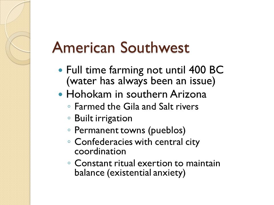 American Southwest Full time farming not until 400 BC (water has always been an issue) Hohokam in southern Arizona.