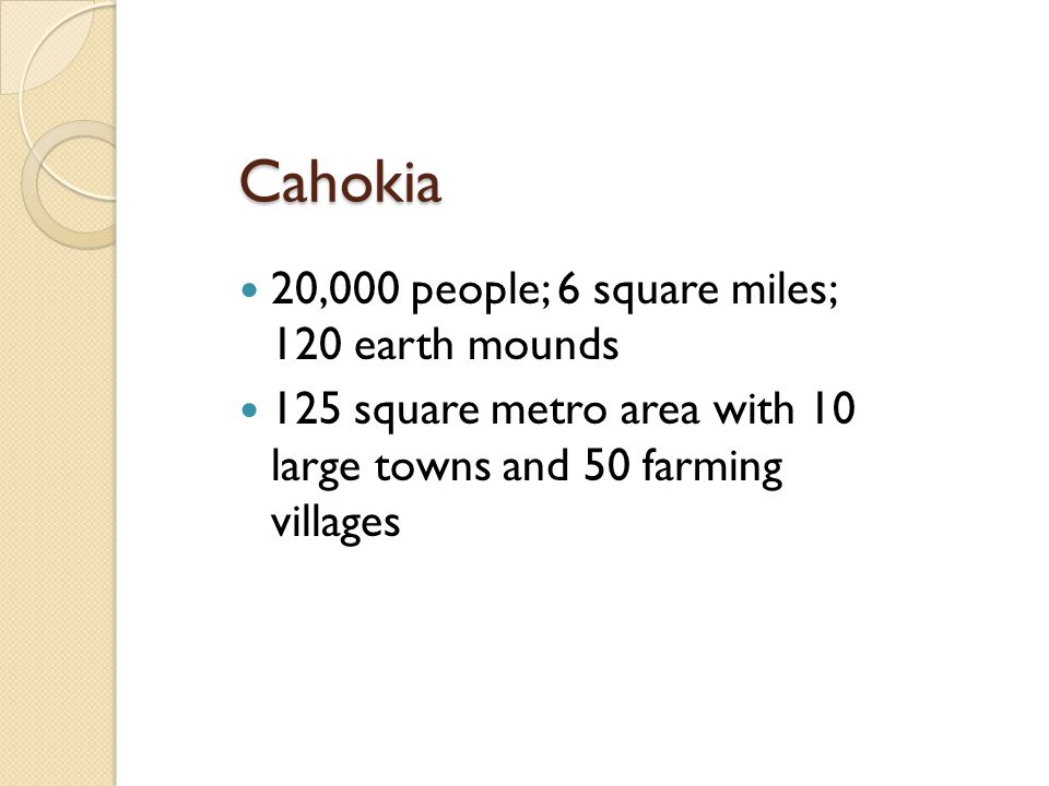 Cahokia 20,000 people; 6 square miles; 120 earth mounds