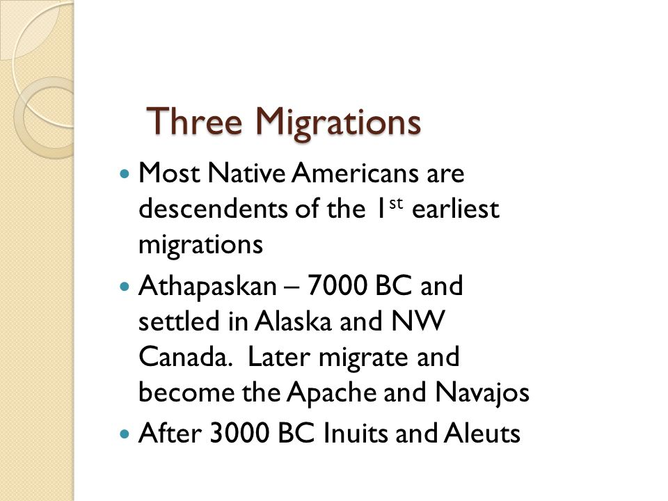 Three Migrations Most Native Americans are descendents of the 1st earliest migrations.