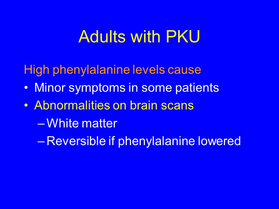 Adults with PKU High phenylalanine levels cause
