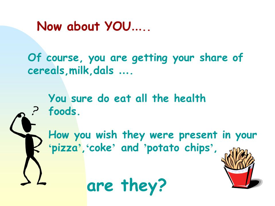 Now about YOU….. Of course, you are getting your share of cereals,milk,dals …. You sure do eat all the health foods.