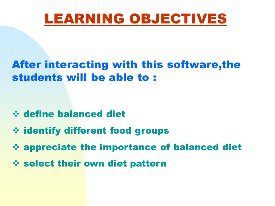 LEARNING OBJECTIVES After interacting with this software,the students will be able to : define balanced diet.