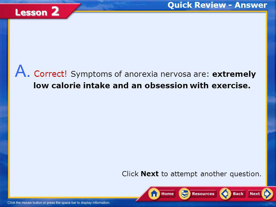 Quick Review - Answer A. Correct! Symptoms of anorexia nervosa are: extremely low calorie intake and an obsession with exercise.