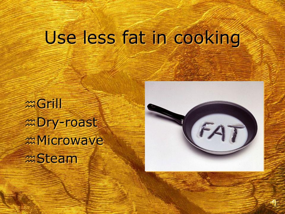 Use less fat in cooking Grill Dry-roast Microwave Steam