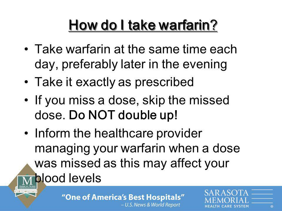 How do I take warfarin Take warfarin at the same time each day, preferably later in the evening. Take it exactly as prescribed.