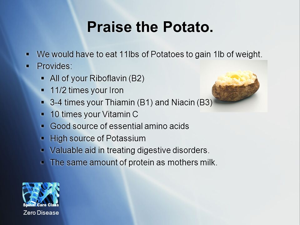 Praise the Potato. We would have to eat 11lbs of Potatoes to gain 1lb of weight. Provides: All of your Riboflavin (B2)