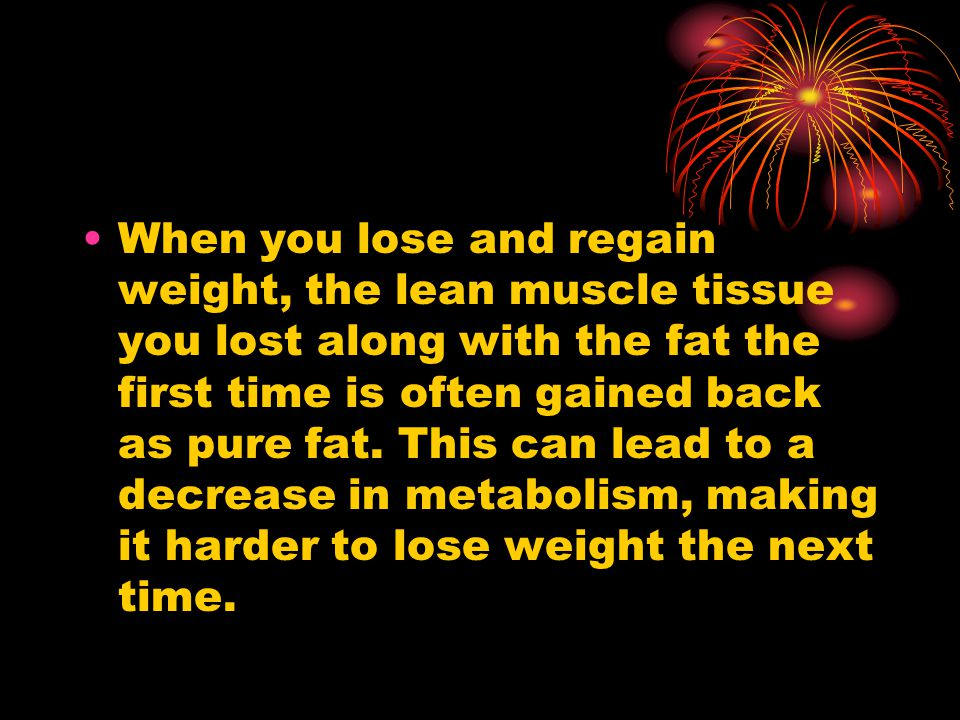 When you lose and regain weight, the lean muscle tissue you lost along with the fat the first time is often gained back as pure fat.