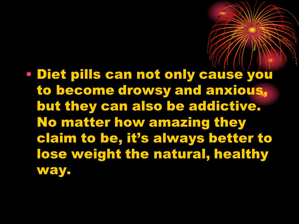 Diet pills can not only cause you to become drowsy and anxious, but they can also be addictive.