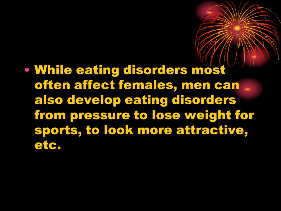While eating disorders most often affect females, men can also develop eating disorders from pressure to lose weight for sports, to look more attractive, etc.