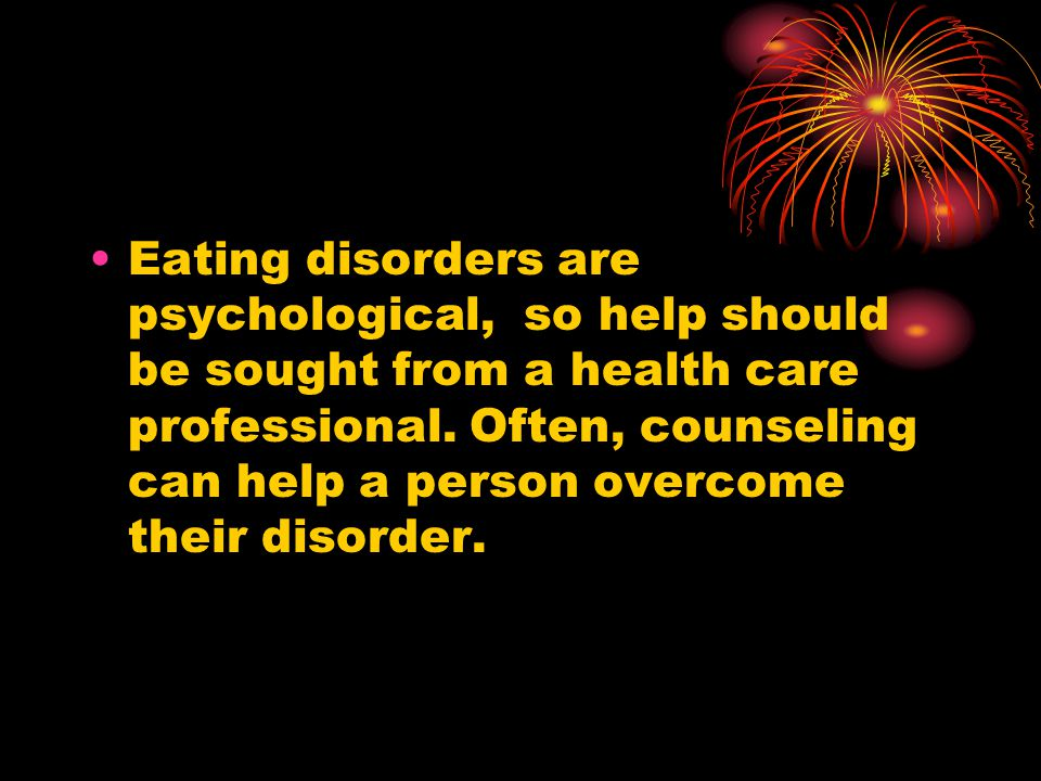 Eating disorders are psychological, so help should be sought from a health care professional.