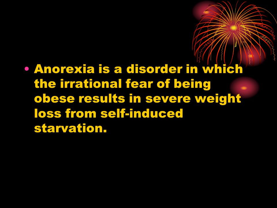 Anorexia is a disorder in which the irrational fear of being obese results in severe weight loss from self-induced starvation.
