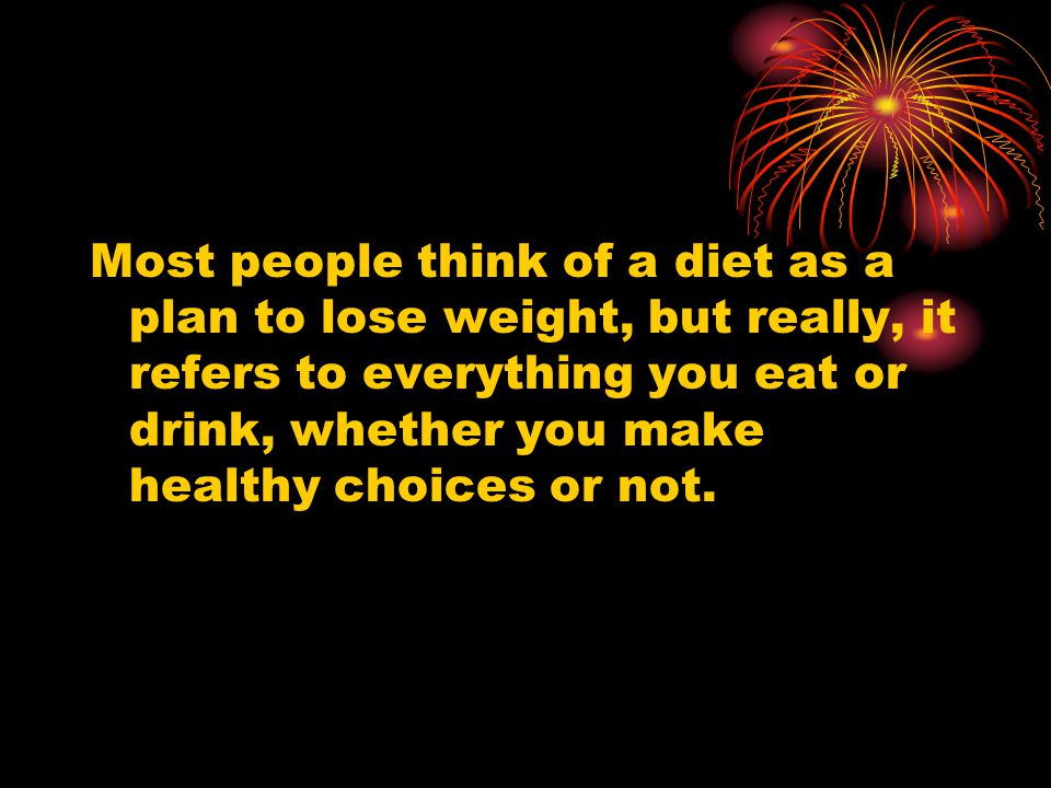 Most people think of a diet as a plan to lose weight, but really, it refers to everything you eat or drink, whether you make healthy choices or not.