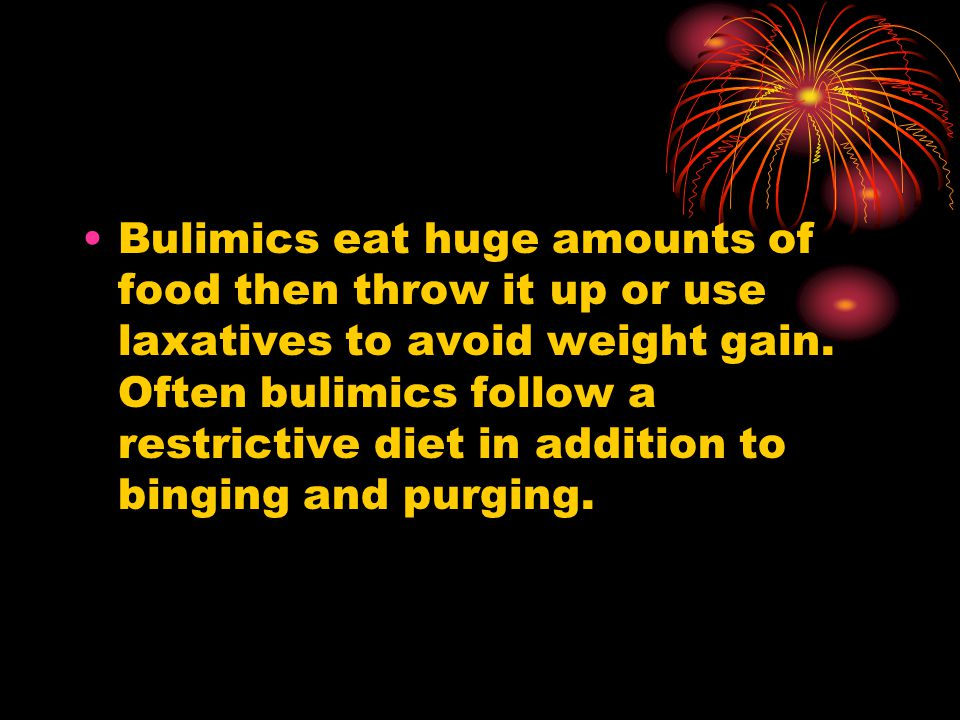 Bulimics eat huge amounts of food then throw it up or use laxatives to avoid weight gain.