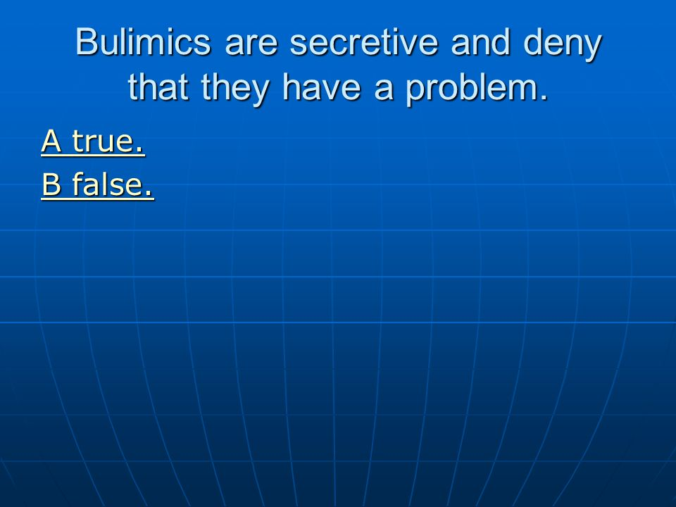 Bulimics are secretive and deny that they have a problem.