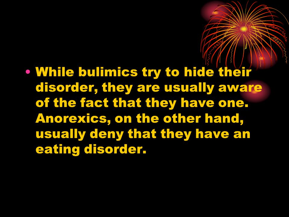 While bulimics try to hide their disorder, they are usually aware of the fact that they have one.