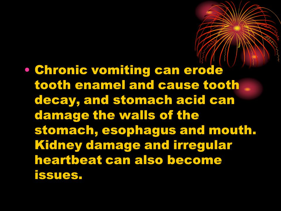 Chronic vomiting can erode tooth enamel and cause tooth decay, and stomach acid can damage the walls of the stomach, esophagus and mouth.