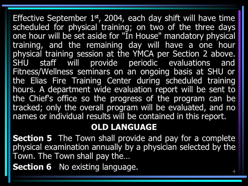 Effective September 1st, 2004, each day shift will have time scheduled for physical training; on two of the three days one hour will be set aside for In House mandatory physical training, and the remaining day will have a one hour physical training session at the YMCA per Section 2 above. SHU staff will provide periodic evaluations and Fitness/Wellness seminars on an ongoing basis at SHU or the Elias Fire Training Center during scheduled training hours. A department wide evaluation report will be sent to the Chief s office so the progress of the program can be tracked; only the overall program will be evaluated, and no names or individual results will be contained in this report.
