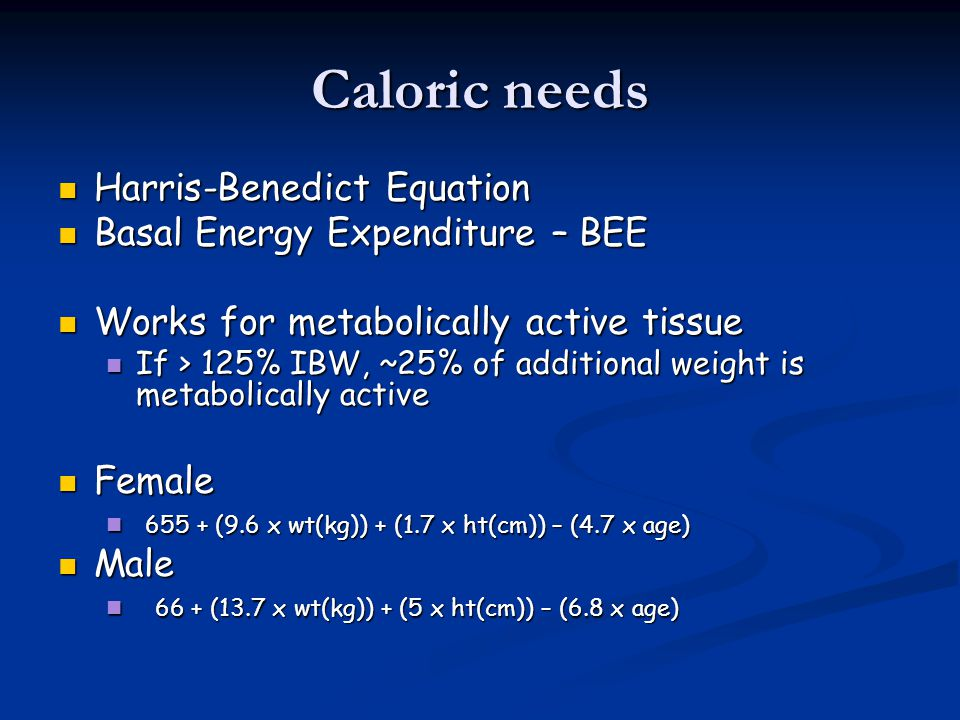 Caloric needs Harris-Benedict Equation Basal Energy Expenditure – BEE
