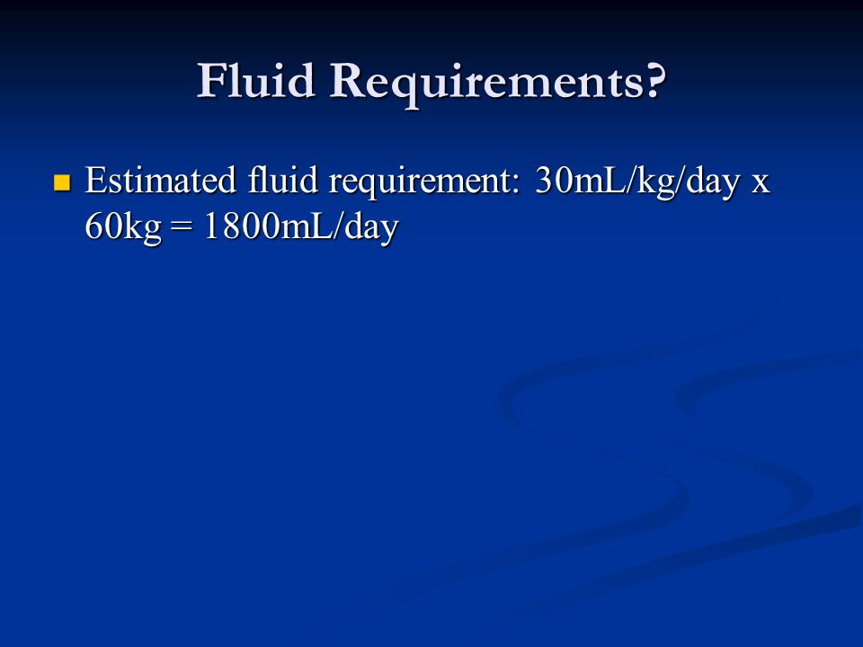Fluid Requirements Estimated fluid requirement: 30mL/kg/day x 60kg = 1800mL/day