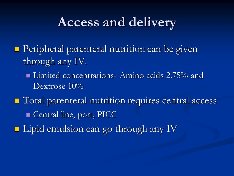 Access and delivery Peripheral parenteral nutrition can be given through any IV. Limited concentrations- Amino acids 2.75% and Dextrose 10%