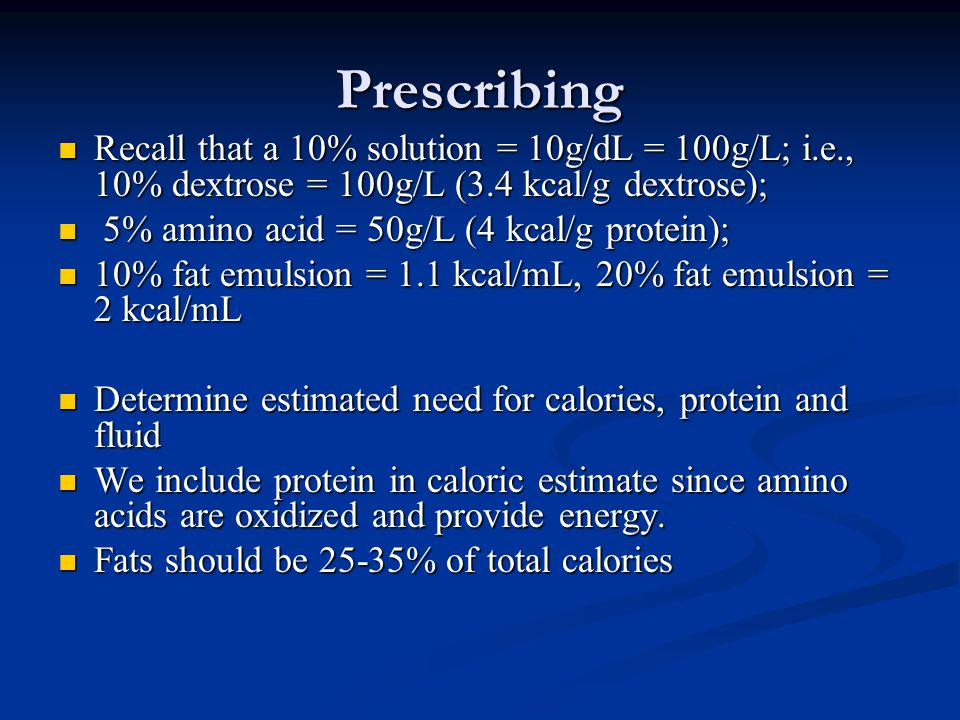 Prescribing Recall that a 10% solution = 10g/dL = 100g/L; i.e., 10% dextrose = 100g/L (3.4 kcal/g dextrose);