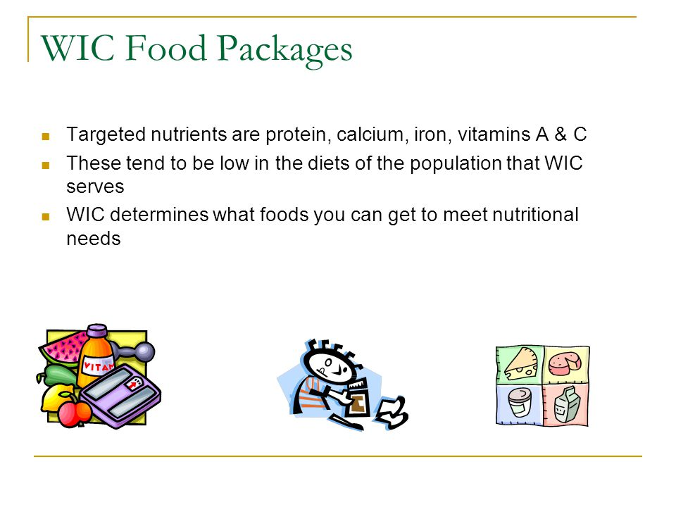 WIC Food Packages Targeted nutrients are protein, calcium, iron, vitamins A & C. These tend to be low in the diets of the population that WIC serves.