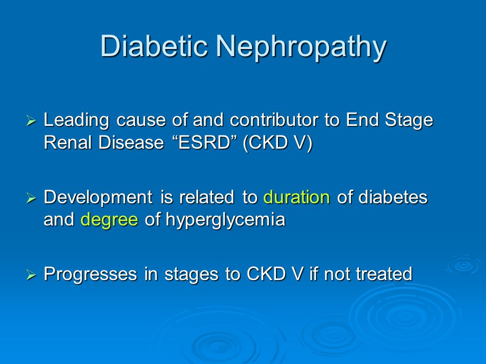 Diabetic Nephropathy Leading cause of and contributor to End Stage Renal Disease ESRD (CKD V)