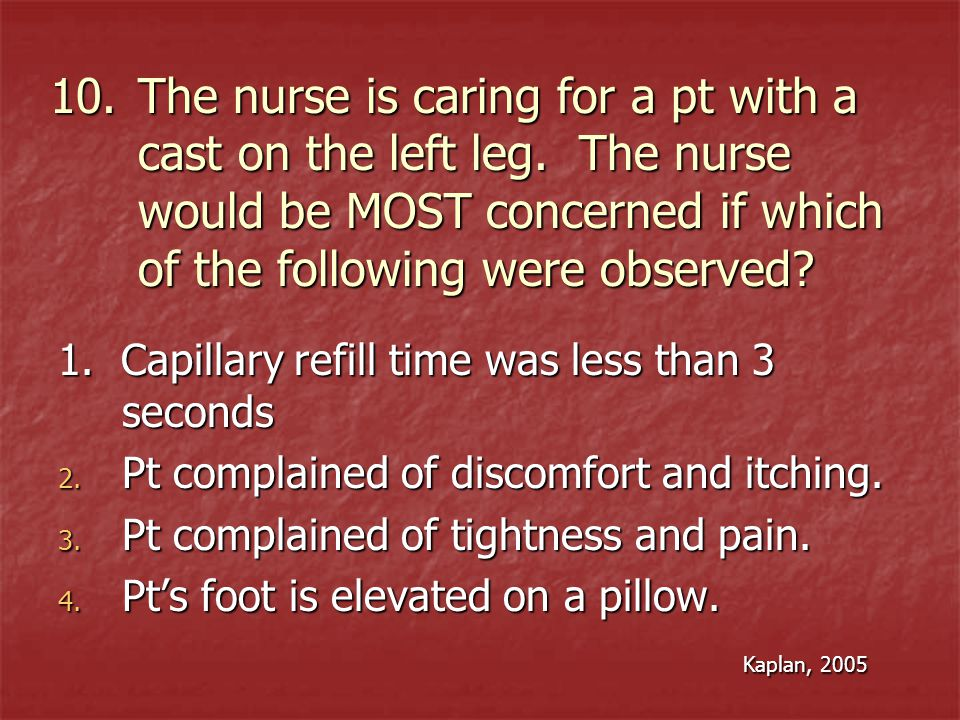 The nurse is caring for a pt with a cast on the left leg