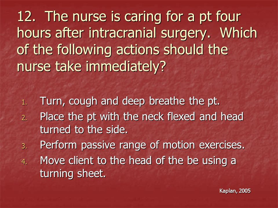 12. The nurse is caring for a pt four hours after intracranial surgery