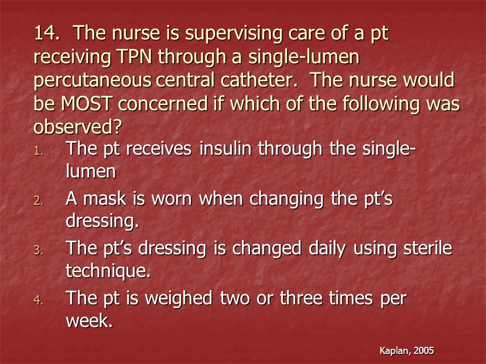14. The nurse is supervising care of a pt receiving TPN through a single-lumen percutaneous central catheter. The nurse would be MOST concerned if which of the following was observed