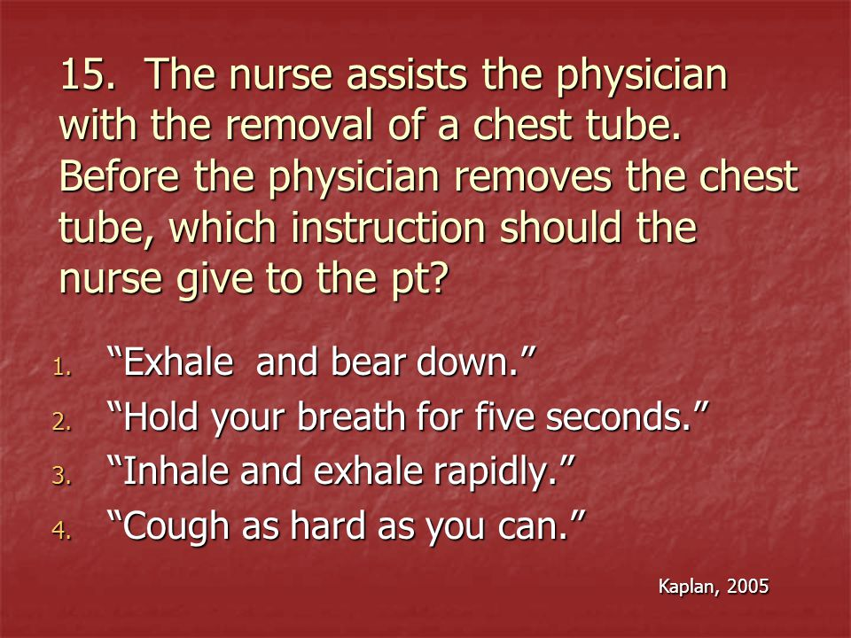15. The nurse assists the physician with the removal of a chest tube