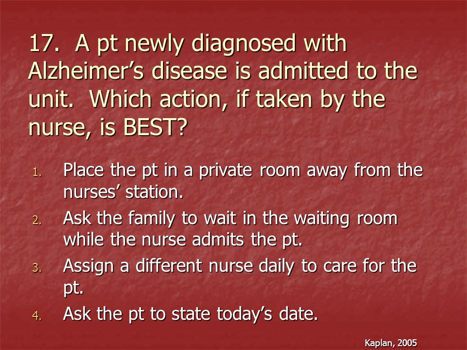 17. A pt newly diagnosed with Alzheimer's disease is admitted to the unit. Which action, if taken by the nurse, is BEST