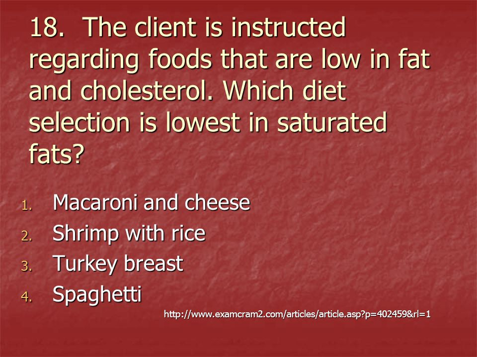 18. The client is instructed regarding foods that are low in fat and cholesterol. Which diet selection is lowest in saturated fats