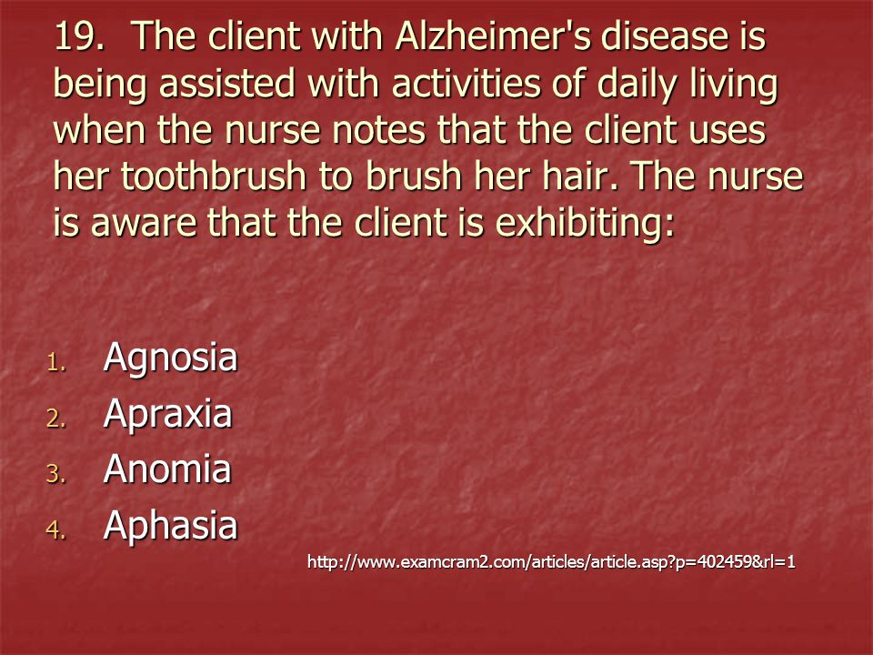 19. The client with Alzheimer s disease is being assisted with activities of daily living when the nurse notes that the client uses her toothbrush to brush her hair. The nurse is aware that the client is exhibiting: