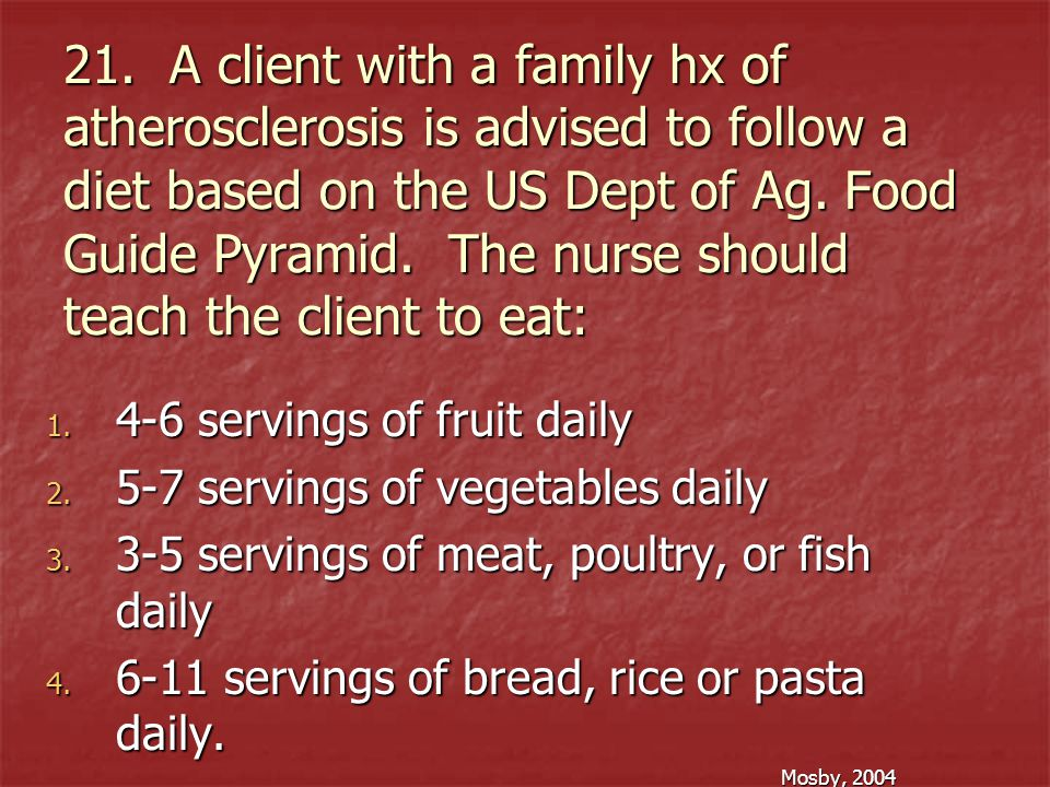 21. A client with a family hx of atherosclerosis is advised to follow a diet based on the US Dept of Ag. Food Guide Pyramid. The nurse should teach the client to eat: