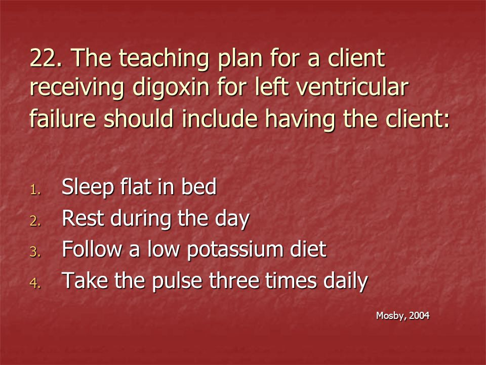 22. The teaching plan for a client receiving digoxin for left ventricular failure should include having the client: