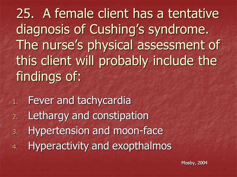 25. A female client has a tentative diagnosis of Cushing's syndrome