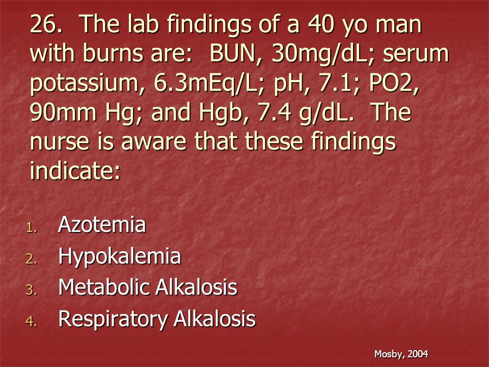 26. The lab findings of a 40 yo man with burns are: BUN, 30mg/dL; serum potassium, 6.3mEq/L; pH, 7.1; PO2, 90mm Hg; and Hgb, 7.4 g/dL. The nurse is aware that these findings indicate: