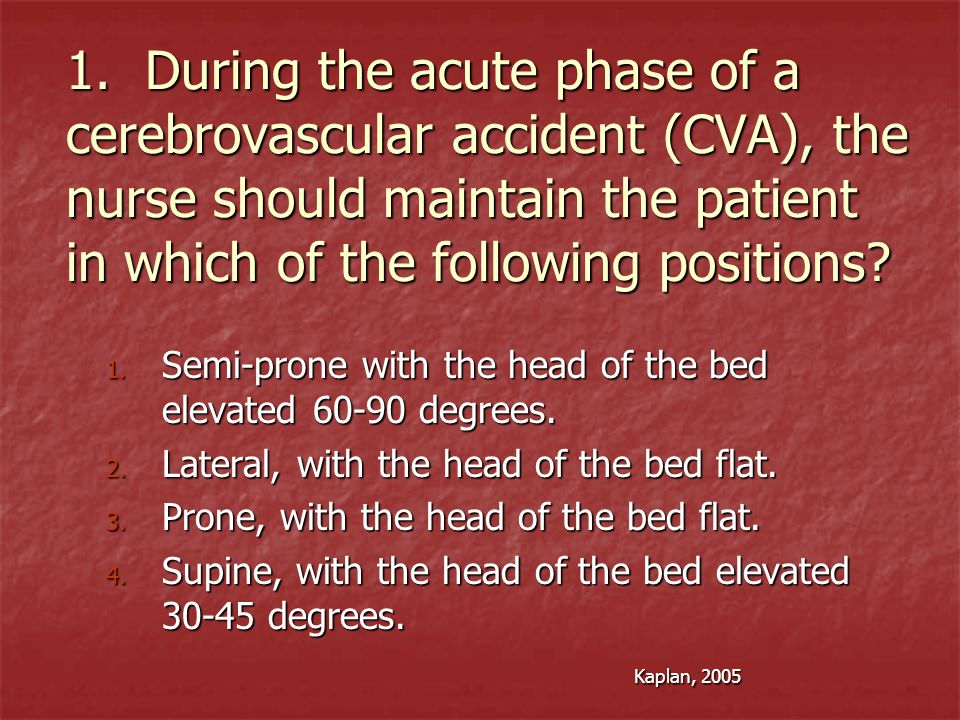 1. During the acute phase of a cerebrovascular accident (CVA), the nurse should maintain the patient in which of the following positions